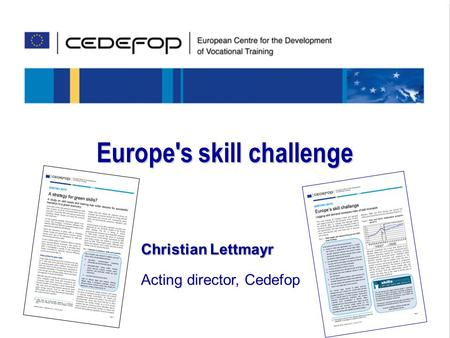 Skills for the future Europe's skill challenge Christian Lettmayr Acting director, Cedefop.