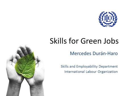 Skills for Green Jobs Mercedes Durán-Haro Skills and Employability Department International Labour Organization.