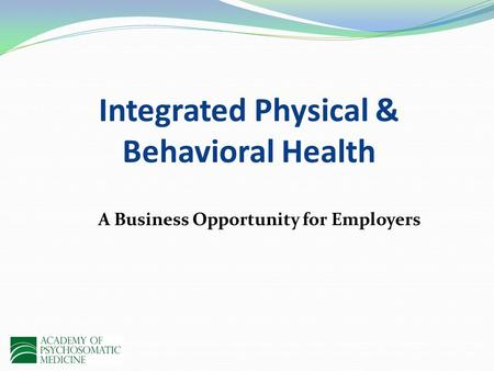 Integrated Physical & Behavioral Health A Business Opportunity for Employers.