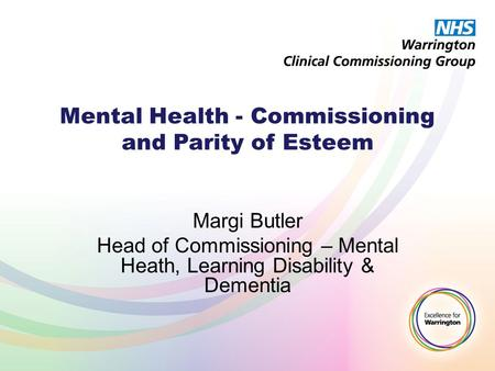 Mental Health - Commissioning and Parity of Esteem Margi Butler Head of Commissioning – Mental Heath, Learning Disability & Dementia.