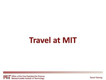Office of the Vice President for Finance Massachusetts Institute of Technology Travel at MIT Travel Training.