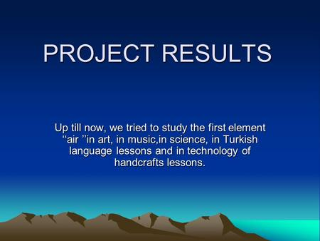 PROJECT RESULTS Up till now, we tried to study the first element ''air ''in art, in music,in science, in Turkish language lessons and in technology of.