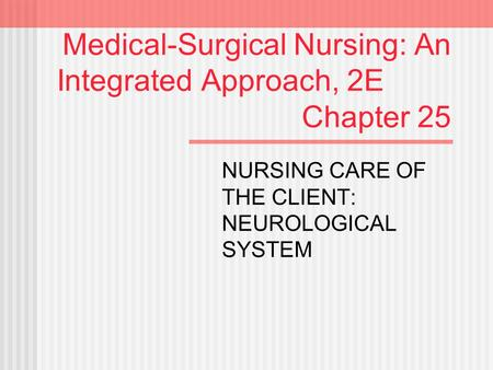 Medical-Surgical Nursing: An Integrated Approach, 2E Chapter 25 NURSING CARE OF THE CLIENT: NEUROLOGICAL SYSTEM.