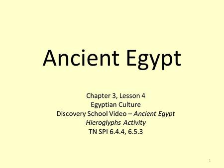 1 Ancient Egypt Chapter 3, Lesson 4 Egyptian Culture Discovery School Video – Ancient Egypt Hieroglyphs Activity TN SPI 6.4.4, 6.5.3.