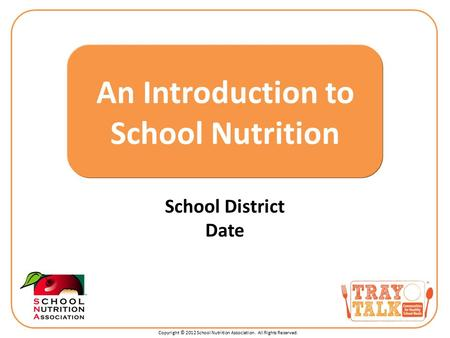 Copyright © 2012 School Nutrition Association. All Rights Reserved. School District Date An Introduction to School Nutrition.