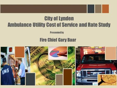 City of Lynden Ambulance Utility Cost of Service and Rate Study Fire Chief Gary Baar Presented by.