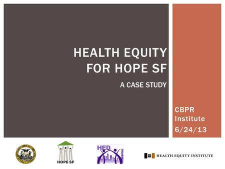 CBPR Institute 6/24/13 HEALTH EQUITY FOR HOPE SF A CASE STUDY.