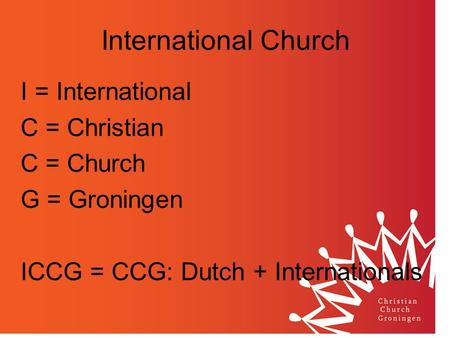 International Church I = International C = Christian C = Church G = Groningen ICCG = CCG: Dutch + Internationals.