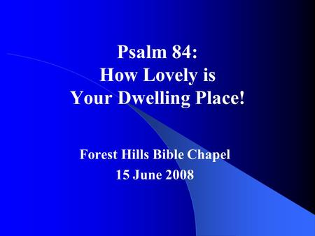 Psalm 84: How Lovely is Your Dwelling Place! Forest Hills Bible Chapel 15 June 2008.