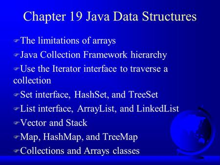 Chapter 19 Java Data Structures F The limitations of arrays F Java Collection Framework hierarchy F Use the Iterator interface to traverse a collection.