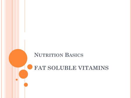 N UTRITION B ASICS FAT SOLUBLE VITAMINS Ces. W HAT ARE FAT - SOLUBLE VITAMINS ? Vitamins A, K, E, & D Need fat to be absorbed in the small intestine Stored.