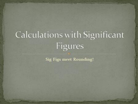 Sig Figs meet Rounding!. In Science we take measurements, but those measurements are sometimes needed to find the values that we really want. For example: