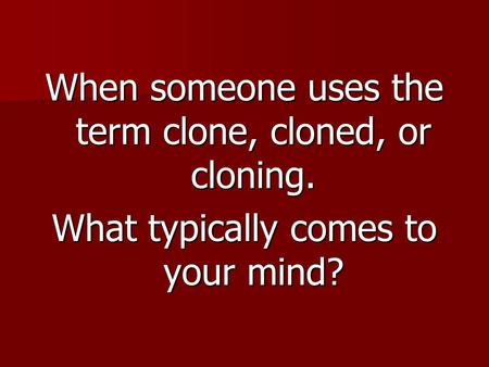 When someone uses the term clone, cloned, or cloning. What typically comes to your mind?