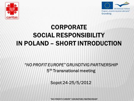"CORPORATE SOCIAL RESPONSIBILITY IN POLAND – SHORT INTRODUCTION ""NO PROFIT EUROPE"" GRUNDTVIG PARTNERSHIP 5 th Transnational meeting Sopot 24-25/5/2012 ""NO."