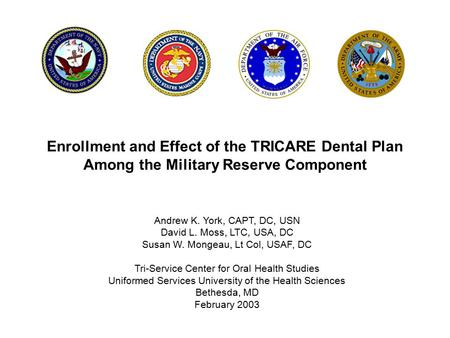 Enrollment and Effect of the TRICARE Dental Plan Among the Military Reserve Component Andrew K. York, CAPT, DC, USN David L. Moss, LTC, USA, DC Susan W.