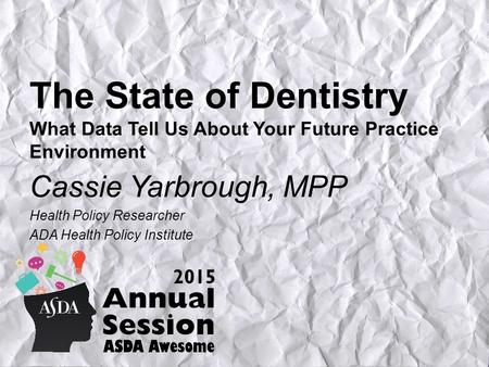 The State of Dentistry What Data Tell Us About Your Future Practice Environment Cassie Yarbrough, MPP Health Policy Researcher ADA Health Policy Institute.