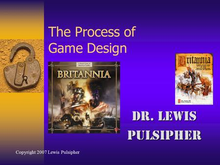 The Process of Game Design Dr. Lewis Pulsipher Copyright 2007 Lewis Pulsipher.