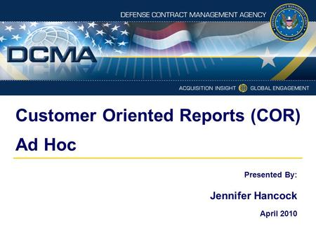 Customer Oriented Reports (COR) Ad Hoc Presented By: Jennifer Hancock April 2010.