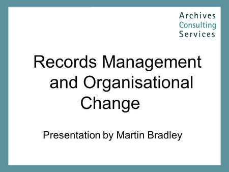 Records Management and Organisational Change Presentation by Martin Bradley.