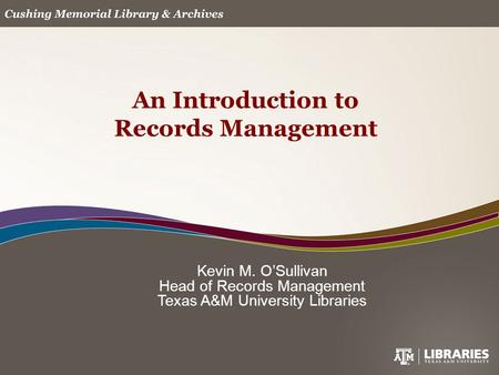 Kevin M. O'Sullivan Head of Records Management Texas A&M University Libraries An Introduction to Records Management.