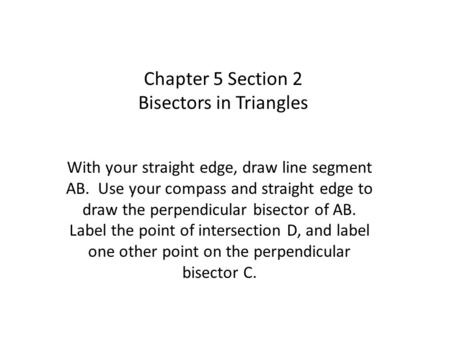 Chapter 5 Section 2 Bisectors in Triangles With your straight edge, draw line segment AB. Use your compass and straight edge to draw the perpendicular.