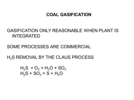 COAL GASIFICATION GASIFICATION ONLY REASONABLE WHEN PLANT IS INTEGRATED SOME PROCESSES ARE COMMERCIAL H 2 S REMOVAL BY THE CLAUS PROCESS H 2 S + O 2 =