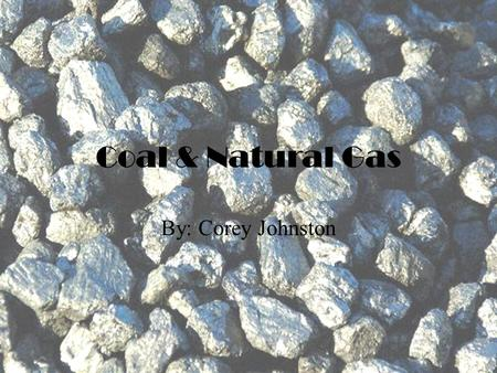 Coal & Natural Gas By: Corey Johnston. Coal Coal can be used for many different things some of the main things are  Heating homes  Power  Making of.