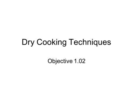 Dry Cooking Techniques Objective 1.02. Methods of Dry Cooking Baking Roasting Sauteing Stir Frying Frying Pan Frying Deep Frying Grilling.