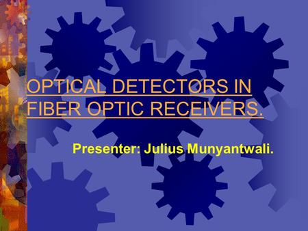 OPTICAL DETECTORS IN FIBER OPTIC RECEIVERS. Presenter: Julius Munyantwali.