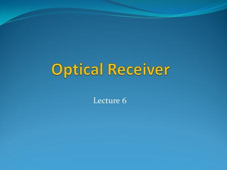 Optical Receiver Lecture 6.