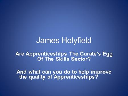 James Holyfield Are Apprenticeships The Curate's Egg Of The Skills Sector? And what can you do to help improve the quality of Apprenticeships?