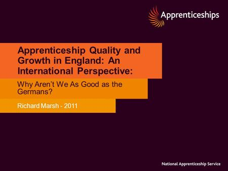Apprenticeship Quality and Growth in England: An International Perspective: Why Aren't We As Good as the Germans? Richard Marsh - 2011