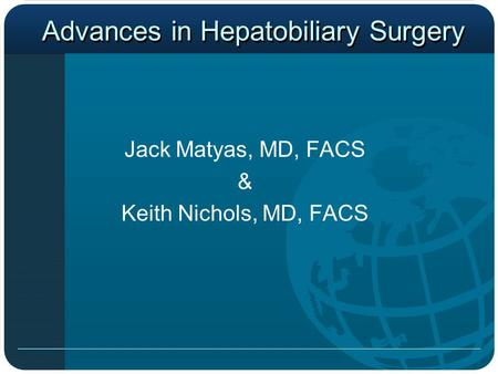Advances in Hepatobiliary Surgery Jack Matyas, MD, FACS & Keith Nichols, MD, FACS.