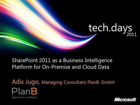 SharePoint 2011 as a Business Intelligence Platform for On-Premise and Cloud Data Adis Jugo, Managing Consultant, PlanB. GmbH.