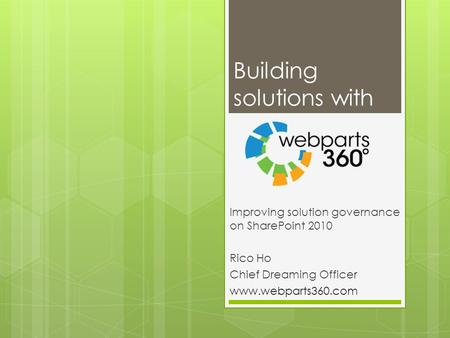 Building solutions with Improving solution governance on SharePoint 2010 Rico Ho Chief Dreaming Officer www.webparts360.com.