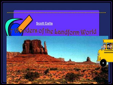 Scott Calta Scott Calta The Landform Wonders of the World Tour Lists of seven wonders began in ancient times by the Greeks. The Seven Wonders lists varied,