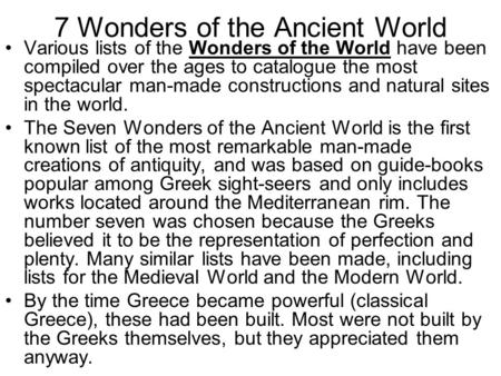 7 Wonders of the Ancient World Various lists of the Wonders of the World have been compiled over the ages to catalogue the most spectacular man-made constructions.