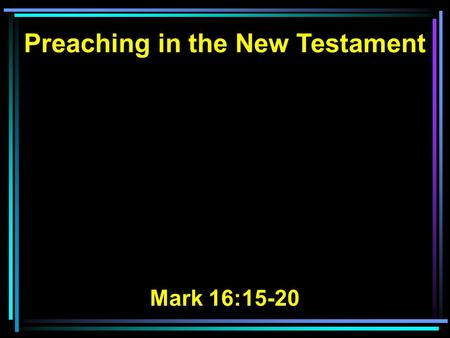 Preaching in the New Testament Mark 16:15-20. 15 And He said to them, Go into all the world and preach the gospel to every creature. 16 He who believes.