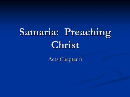 Samaria: Preaching Christ Acts Chapter 8. Origin of the Samaritans Assyrian Captivity. 2 Kings 17 Assyrian Captivity. 2 Kings 17 Jews and Samaritans have.