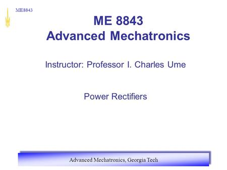 <strong>Advanced</strong> Mechatronics, Georgia Tech ME8843 ME 8843 <strong>Advanced</strong> Mechatronics Instructor: Professor I. Charles Ume <strong>Power</strong> Rectifiers.