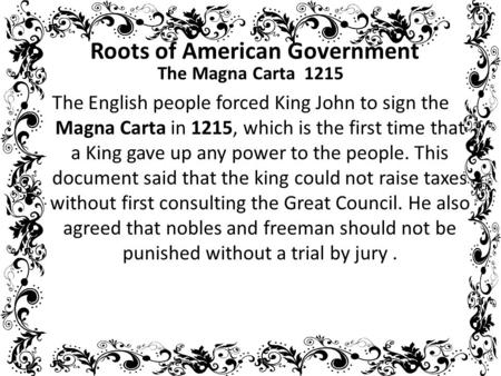 Roots of American Government The Magna Carta 1215 The English people forced King John to sign the Magna Carta in 1215, which is the first time that a King.