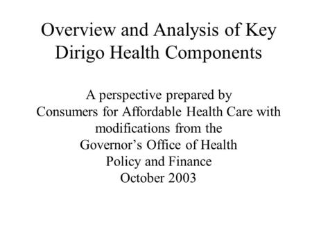 Overview and Analysis of Key Dirigo Health Components A perspective prepared by Consumers for Affordable Health Care with modifications from the Governor's.
