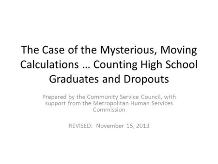The Case of the Mysterious, Moving Calculations … Counting High School Graduates and Dropouts Prepared by the Community Service Council, with support from.