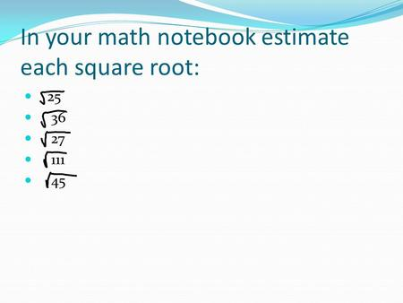 In your math notebook estimate each square root: 25 36 27 111 45.