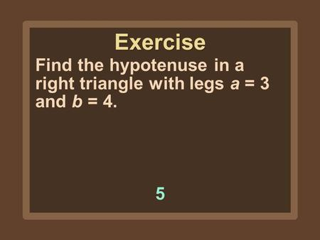 Find the hypotenuse in a right triangle with legs a = 3 and b = 4. 55 Exercise.