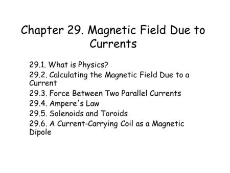 Chapter 29. Magnetic Field Due to Currents 29.1. What is Physics? 29.2. Calculating the Magnetic Field Due to a Current 29.3. Force Between Two Parallel.