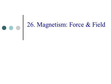 26. Magnetism: Force & Field. 2 Topics The Magnetic Field and Force The Hall Effect Motion of Charged Particles Origin of the Magnetic Field Laws for.