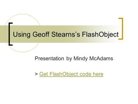 Using Geoff Stearns's FlashObject Presentation by Mindy McAdams > Get FlashObject code hereGet FlashObject code here.