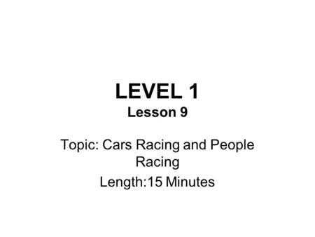 LEVEL 1 Lesson 9 Topic: Cars Racing and People Racing Length:15 Minutes.