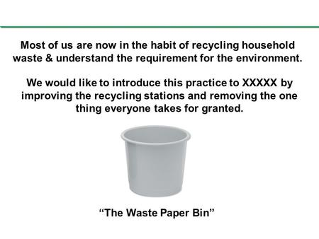 Most of us are now in the habit of recycling household waste & understand the requirement for the environment. We would like to introduce this practice.